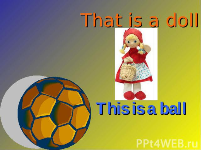 That is a doll This is a ball