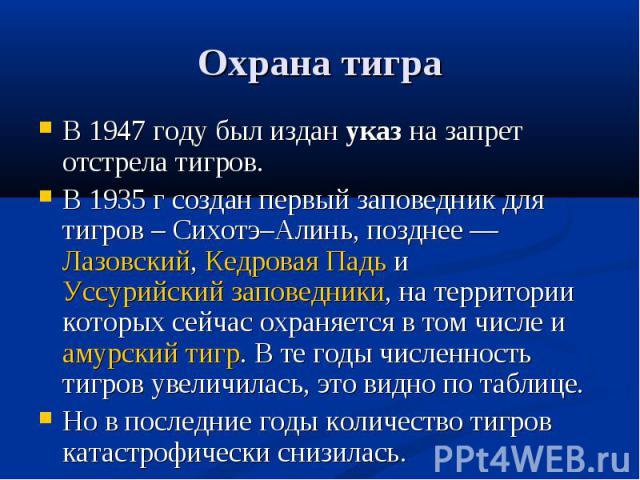 Охрана тигра В 1947 году был издан указ на запрет отстрела тигров. В 1935 г создан первый заповедник для тигров – Сихотэ–Алинь, позднее— Лазовский, Кедровая Падь и Уссурийский заповедники, на территории которых сейчас охраняется в том числе и амурс…