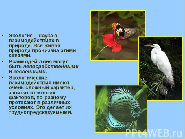 Экология – наука о взаимодействиях в природе. Вся живая природа пронизана этими связями. Взаимодействия могут быть непосредственными и косвенными. Экологические взаимодействия имеют очень сложный характер, зависят от многих факторов, по-разному прот…