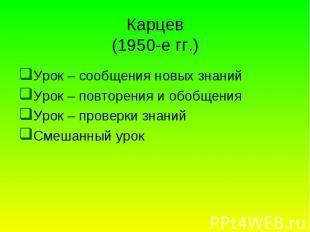 Карцев (1950-е гг.) Урок – сообщения новых знаний Урок – повторения и обобщения