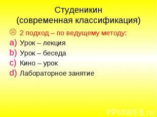 Студеникин (современная классификация) 2 подход – по ведущему методу: Урок – лек