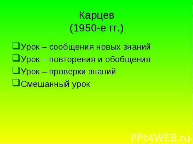 Карцев (1950-е гг.) Урок – сообщения новых знаний Урок – повторения и обобщения Урок – проверки знаний Смешанный урок
