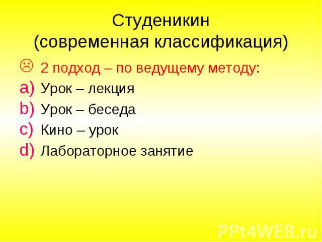 Студеникин (современная классификация) 2 подход – по ведущему методу: Урок – лекция Урок – беседа Кино – урок Лабораторное занятие