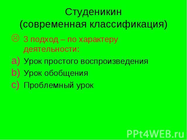 Студеникин (современная классификация) 3 подход – по характеру деятельности: Урок простого воспроизведения Урок обобщения Проблемный урок