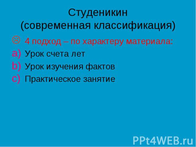 Студеникин (современная классификация) 4 подход – по характеру материала: Урок счета лет Урок изучения фактов Практическое занятие