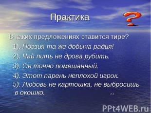 Практика В каких предложениях ставится тире? 1). Поэзия та же добыча радия! 2).