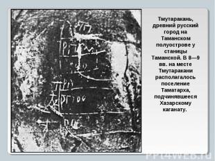 Тмутаракань, древний русский город на Таманском полуострове у станицы Таманской.