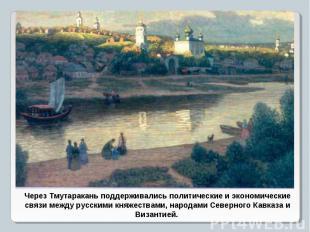 Через Тмутаракань поддерживались политические и экономические связи между русски