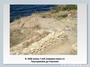 В 1068 князь Глеб измерил море от Тмутаракани до Корчева