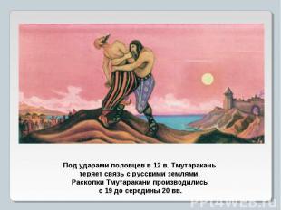 Под ударами половцев в 12 в. Тмутаракань теряет связь с русскими землями. Раскоп