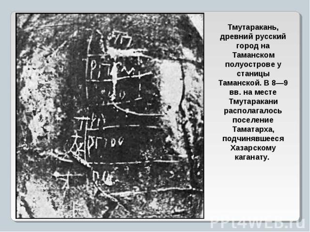 Тмутаракань, древний русский город на Таманском полуострове у станицы Таманской. В 8—9 вв. на месте Тмутаракани располагалось поселение Таматарха, подчинявшееся Хазарскому каганату.