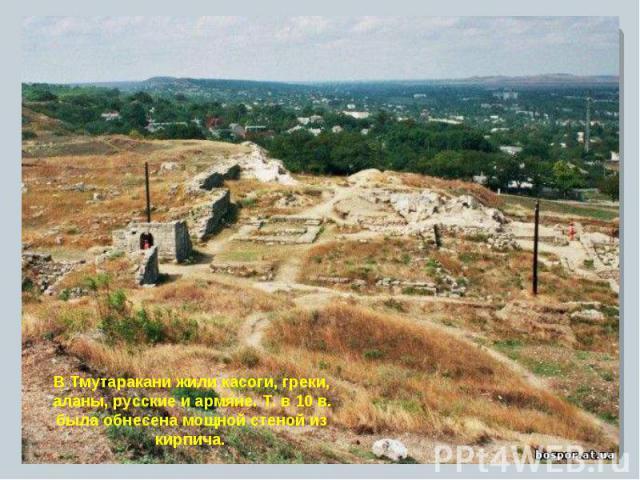 В Тмутаракани жили касоги, греки, аланы, русские и армяне. Т. в 10 в. была обнесена мощной стеной из кирпича.