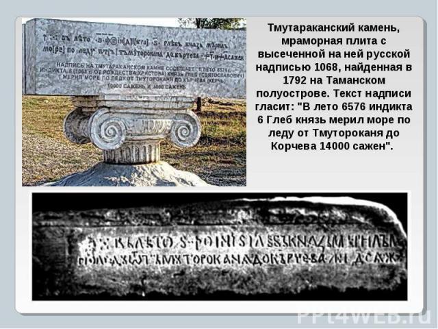 Тмутараканский камень, мраморная плита с высеченной на ней русской надписью 1068, найденная в 1792 на Таманском полуострове. Текст надписи гласит: