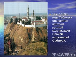 Уже с 1590 года Тобольск становится центром русской колонизации Сибири – «столиц