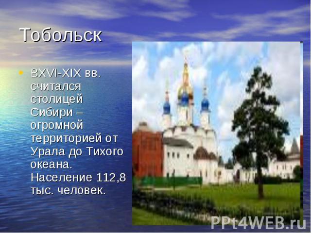 Тобольск ВXVI-XIX вв. считался столицей Сибири – огромной территорией от Урала до Тихого океана. Население 112,8 тыс. человек.