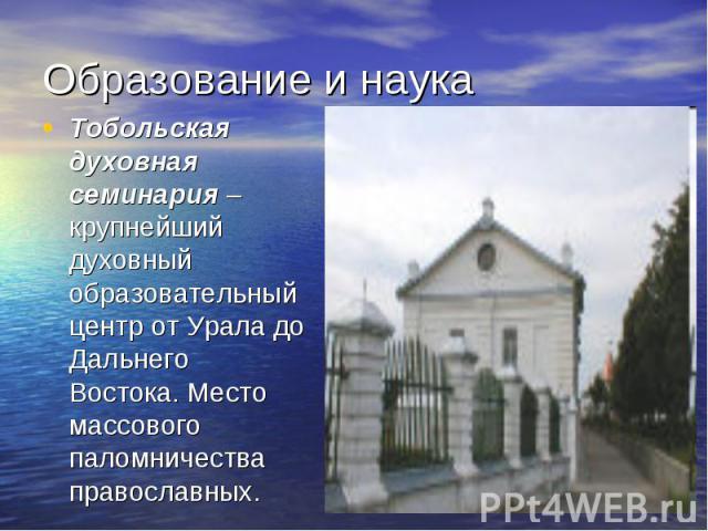 Образование и наука Тобольская духовная семинария – крупнейший духовный образовательный центр от Урала до Дальнего Востока. Место массового паломничества православных.