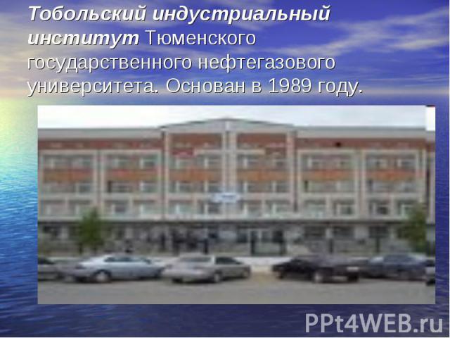 Тобольский индустриальный институт Тюменского государственного нефтегазового университета. Основан в 1989 году.