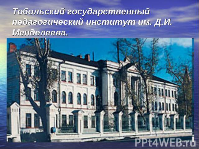Тобольский государственный педагогический институт им. Д.И. Менделеева.