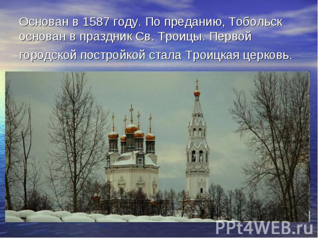 Основан в 1587 году. По преданию, Тобольск основан в праздник Св. Троицы. Первой городской постройкой стала Троицкая церковь.