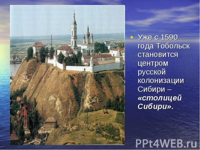 Уже с 1590 года Тобольск становится центром русской колонизации Сибири – «столицей Сибири».