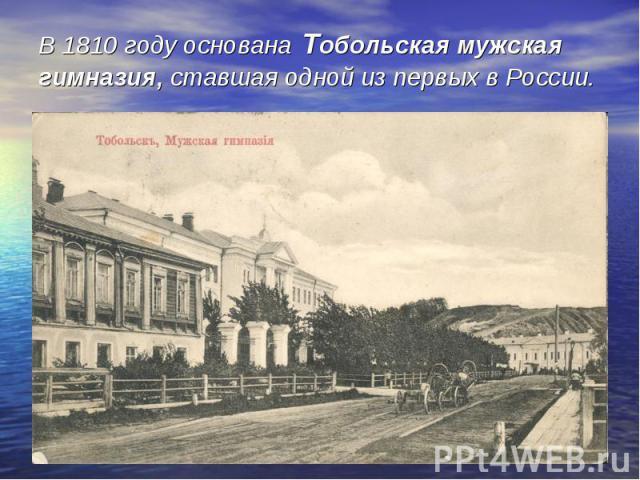 В 1810 году основана Тобольская мужская гимназия, ставшая одной из первых в России.