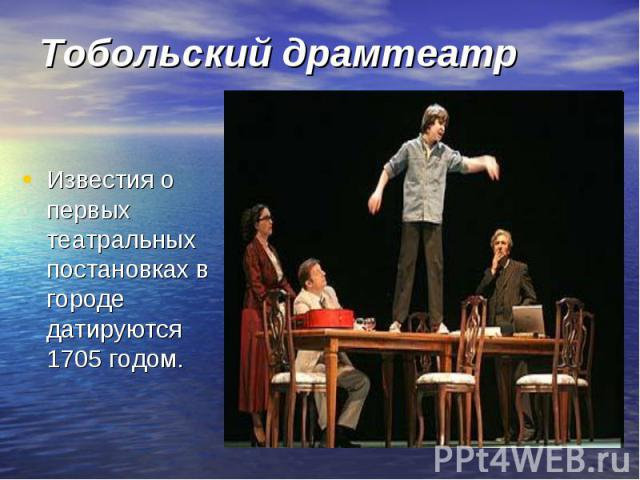 Тобольский драмтеатр Известия о первых театральных постановках в городе датируются 1705 годом.