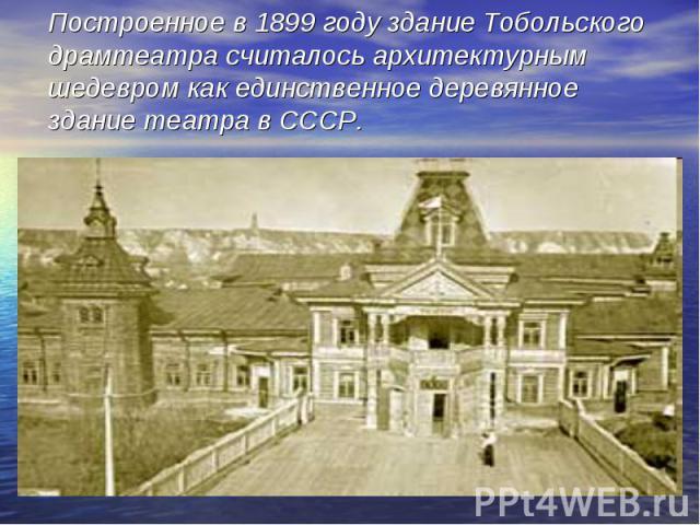 Построенное в 1899 году здание Тобольского драмтеатра считалось архитектурным шедевром как единственное деревянное здание театра в СССР.