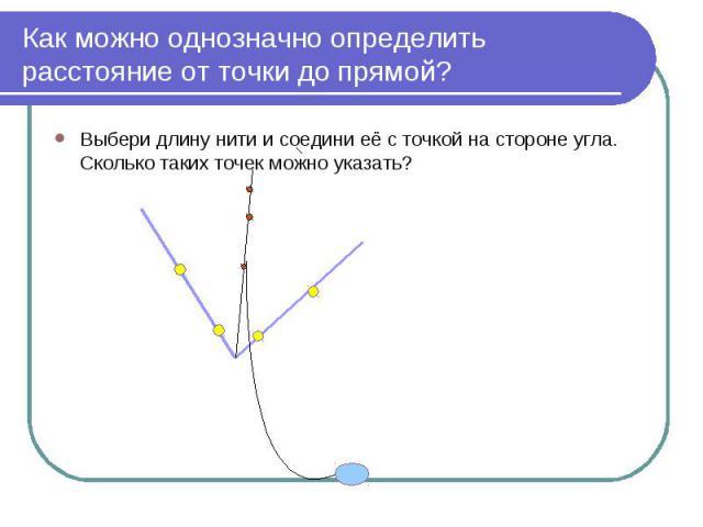 Как можно однозначно определить расстояние от точки до прямой? Выбери длину нити и соедини её с точкой на стороне угла. Сколько таких точек можно указать?