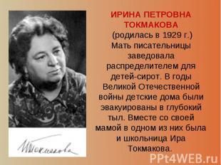 ИРИНА ПЕТРОВНА ТОКМАКОВА (родилась в 1929 г.) Мать писательницы заведовала распр