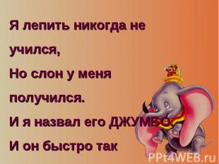 Я лепить никогда не учился, Но слон у меня получился. И я назвал его ДЖУМБО. И о