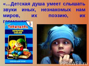 «…Детская душа умеет слышать звуки иных, незнакомых нам миров, их поэзию, их гар