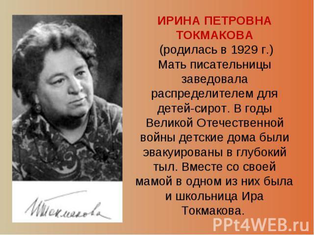 ИРИНА ПЕТРОВНА ТОКМАКОВА (родилась в 1929 г.) Мать писательницы заведовала распределителем для детей-сирот. В годы Великой Отечественной войны детские дома были эвакуированы в глубокий тыл. Вместе со своей мамой в одном из них была и школьница Ира Т…