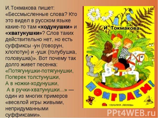И.Токмакова пишет: «Бессмысленные слова? Кто это видел в русском языке какие-то там «ходунушки» и «хватунушки»? Слов таких действительно нет, но есть суффиксы -ун (говорун, хлопотун) и -ушк (голубушка, головушка)». Вот почему так долго живет песенка…