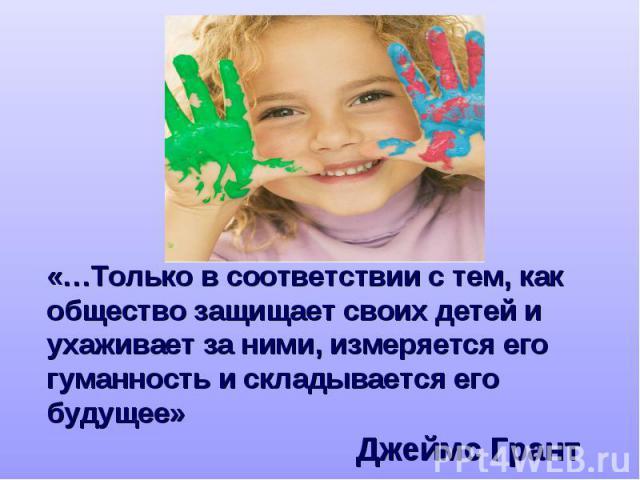 «…Только в соответствии с тем, как общество защищает своих детей и ухаживает за ними, измеряется его гуманность и складывается его будущее» Джеймс Грант