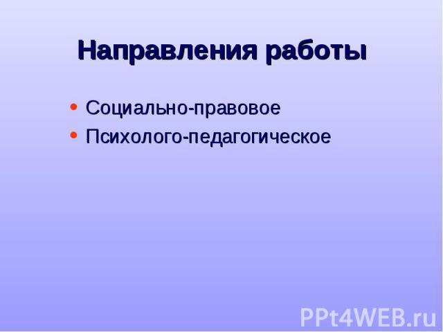 Направления работы Социально-правовое Психолого-педагогическое