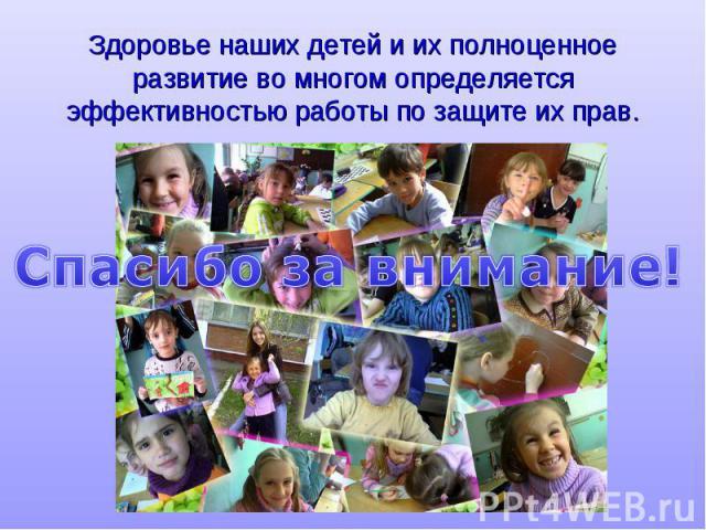 Здоровье наших детей и их полноценное развитие во многом определяется эффективностью работы по защ те их прав. Спасибо за внимание!