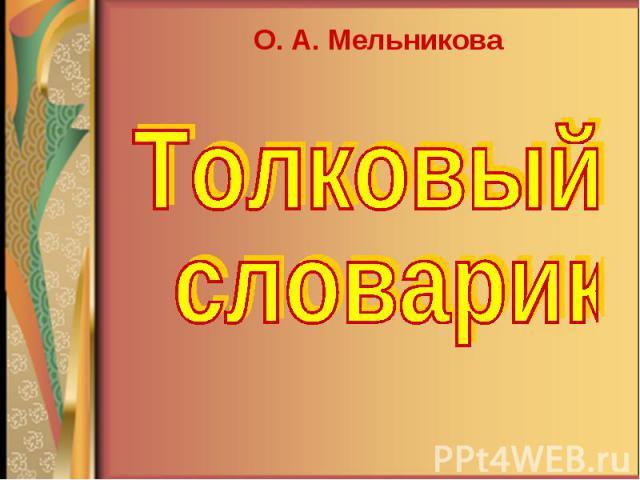 О. А. Мельникова Толковый словарик