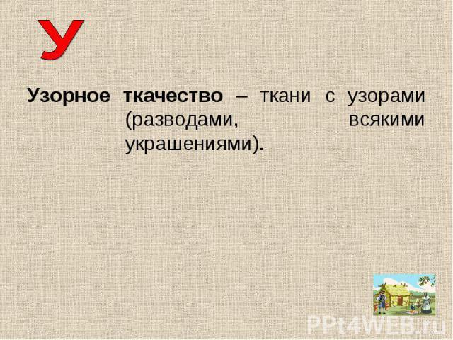 Узорное ткачество – ткани с узорами (разводами, всякими украшениями).