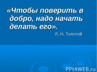 «Чтобы поверить в добро, надо начать делать его». Л. Н. Толстой
