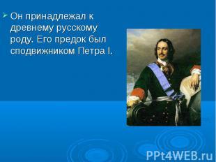 Он принадлежал к древнему русскому роду. Его предок был сподвижником Петра I.