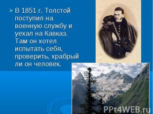 В 1851 г. Толстой поступил на военную службу и уехал на Кавказ. Там он хотел исп