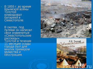 В 1855 г. во время Крымской войны Толстой командовал батареей в Севастополе. В о