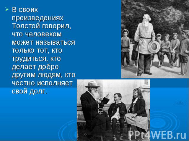 В своих произведениях Толстой говорил, что человеком может называться только тот, кто трудиться, кто делает добро другим людям, кто честно исполняет свой долг.