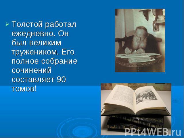 Толстой работал ежедневно. Он был великим тружеником. Его полное собрание сочинений составляет 90 томов!