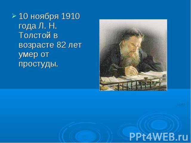 10 ноября 1910 года Л. Н. Толстой в возрасте 82 лет умер от простуды.