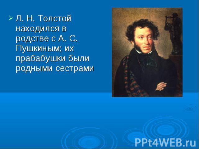 Л. Н. Толстой находился в родстве с А. С. Пушкиным; их прабабушки были родными сестрами