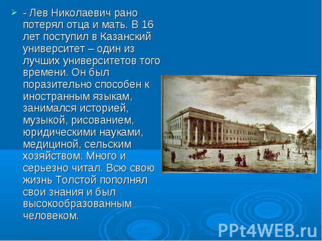 - Лев Николаевич рано потерял отца и мать. В 16 лет поступил в Казанский университет – один из лучших университетов того времени. Он был поразительно способен к иностранным языкам, занимался историей, музыкой, рисованием, юридическими науками, медиц…