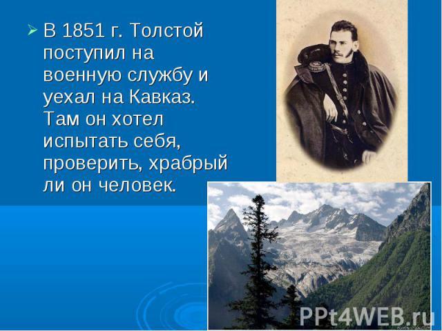 В 1851 г. Толстой поступил на военную службу и уехал на Кавказ. Там он хотел испытать себя, проверить, храбрый ли он человек.