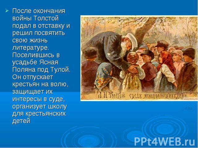 После окончания войны Толстой подал в отставку и решил посвятить свою жизнь литературе. Поселившись в усадьбе Ясная Поляна под Тулой. Он отпускает крестьян на волю, защищает их интересы в суде, организует школу для крестьянских детей