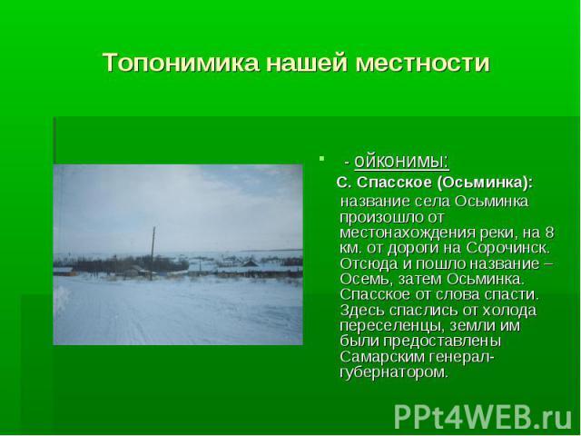 Топонимика нашей местности - ойконимы: С. Спасское (Осьминка): название села Осьминка произошло от местонахождения реки, на 8 км. от дороги на Сорочинск. Отсюда и пошло название – Осемь, затем Осьминка. Спасское от слова спасти. Здесь спаслись от хо…